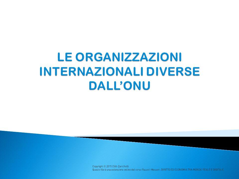 Le organizzazioni mondiali diverse dall ONU sono delle Agenzie specializzate che operano in settori specifici (es.