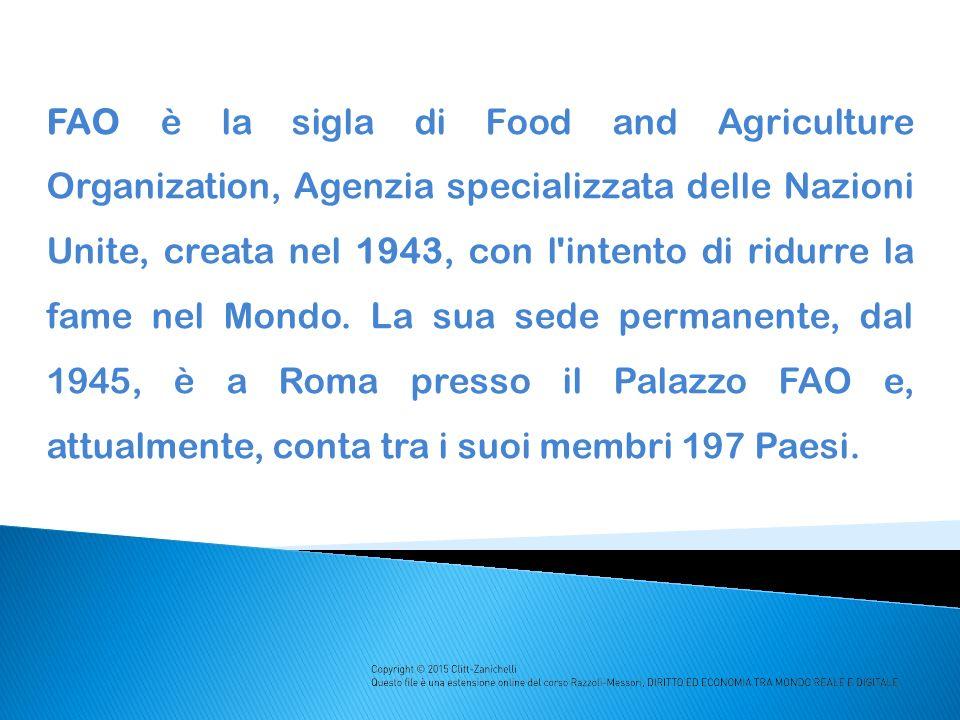 FAO è la sigla di Food and Agriculture Organization, Agenzia specializzata delle Nazioni Unite, creata nel 1943, con l intento di ridurre la fame nel Mondo.