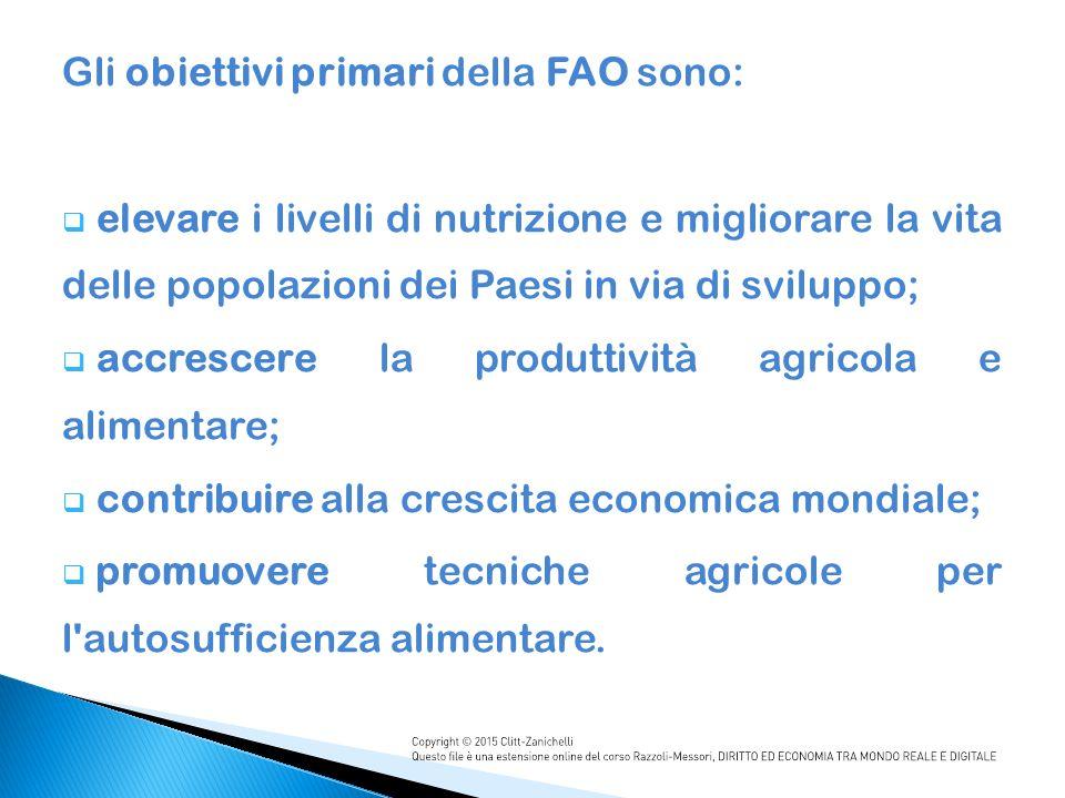 Gli obiettivi primari della FAO sono:  elevare i livelli di nutrizione e migliorare la vita delle popolazioni dei Paesi in via di sviluppo;  accrescere la produttività agricola e alimentare;  contribuire alla crescita economica mondiale;  promuovere tecniche agricole per l autosufficienza alimentare.