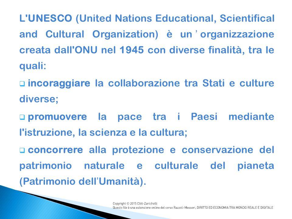 L UNESCO (United Nations Educational, Scientifical and Cultural Organization) è un'organizzazione creata dall ONU nel 1945 con diverse finalità, tra le quali:  incoraggiare la collaborazione tra Stati e culture diverse;  promuovere la pace tra i Paesi mediante l istruzione, la scienza e la cultura;  concorrere alla protezione e conservazione del patrimonio naturale e culturale del pianeta (Patrimonio dell'Umanità).