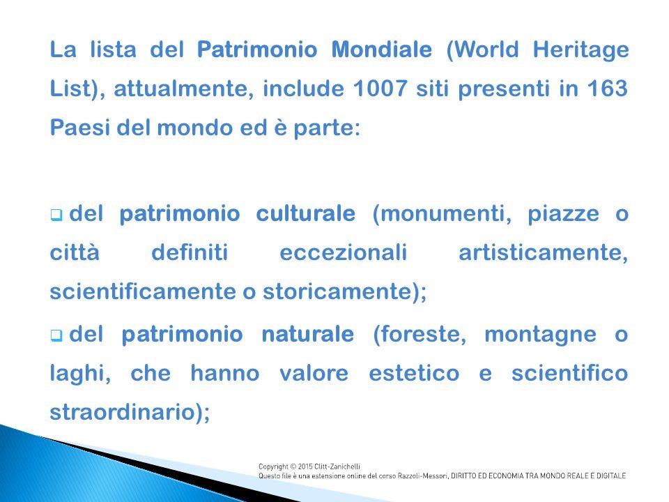 La lista del Patrimonio Mondiale (World Heritage List), attualmente, include 1007 siti presenti in 163 Paesi del mondo ed è parte:  del patrimonio culturale (monumenti, piazze o città definiti eccezionali artisticamente, scientificamente o storicamente);  del patrimonio naturale (foreste, montagne o laghi, che hanno valore estetico e scientifico straordinario);