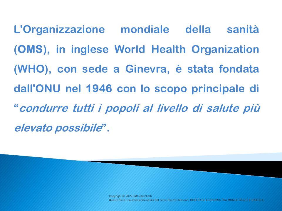 L Organizzazione mondiale della sanità (OMS), in inglese World Health Organization (WHO), con sede a Ginevra, è stata fondata dall ONU nel 1946 con lo scopo principale di condurre tutti i popoli al livello di salute più elevato possibile .