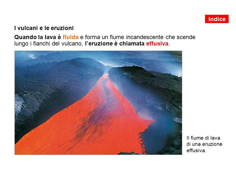 I vulcani e le eruzioni Quando la lava è fluida e forma un fiume incandescente che scende lungo i fianchi del vulcano, l'eruzione è chiamata effusiva.