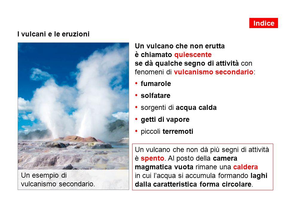 I vulcani e le eruzioni Un vulcano che non erutta è chiamato quiescente se dà qualche segno di attività con fenomeni di vulcanismo secondario: fumarole solfatare sorgenti di acqua calda getti di vapore piccoli terremoti Un vulcano che non dà più segni di attività è spento.
