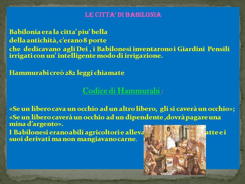 LE CITTA' DI BABILONIA Babilonia era la citta' piu' bella della antichità, c'erano 8 porte che dedicavano agli Dei, i Babilonesi inventarono i Giardini Pensili irrigati con un' intelligente modo di irrigazione.