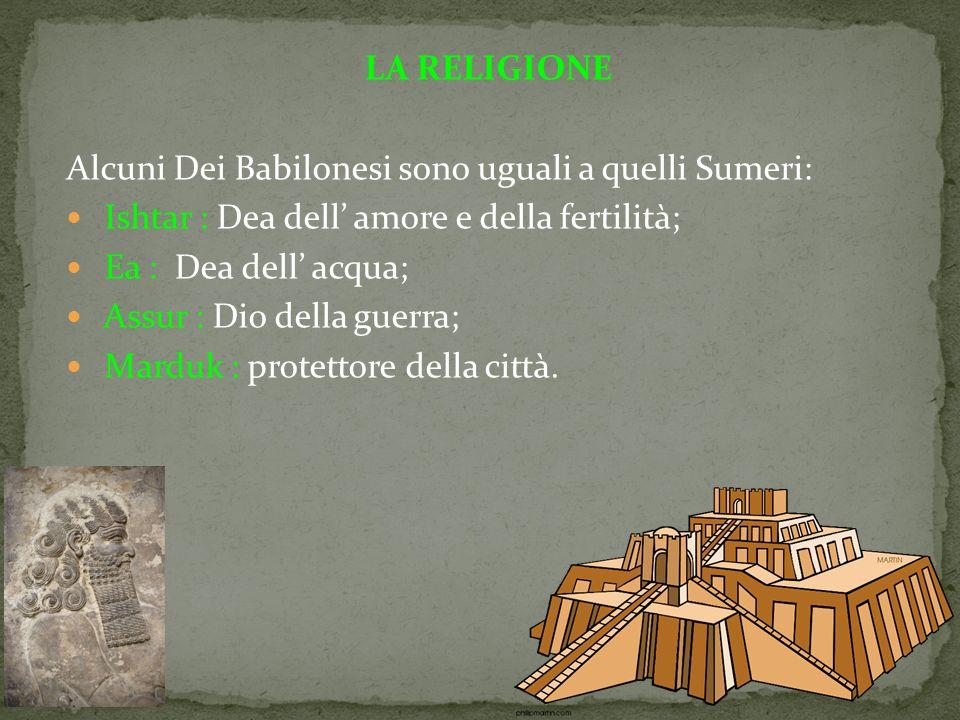 LA RELIGIONE Alcuni Dei Babilonesi sono uguali a quelli Sumeri: Ishtar : Dea dell' amore e della fertilità; Ea : Dea dell' acqua; Assur : Dio della guerra; Marduk : protettore della città.
