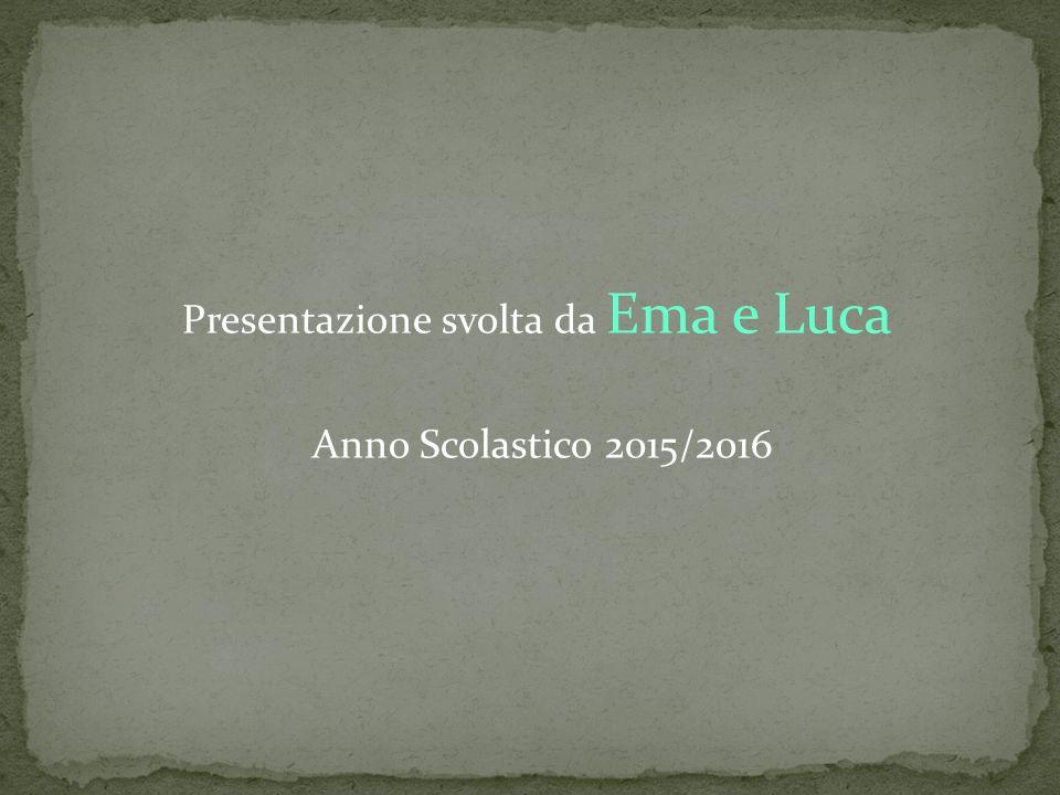 Presentazione svolta da Ema e Luca Anno Scolastico 2015/2016