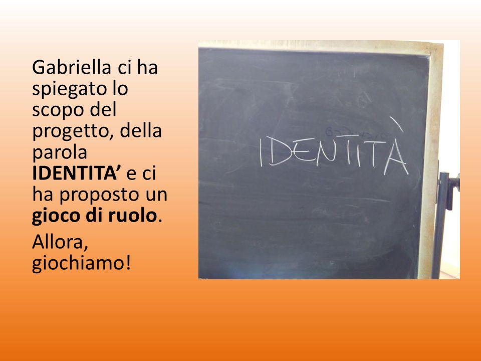 Gabriella ci ha spiegato lo scopo del progetto, della parola IDENTITA' e ci ha proposto un gioco di ruolo.