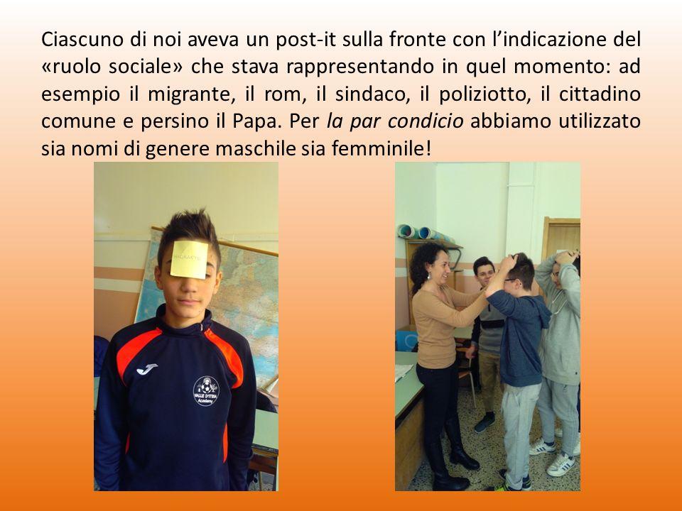 Ciascuno di noi aveva un post-it sulla fronte con l'indicazione del «ruolo sociale» che stava rappresentando in quel momento: ad esempio il migrante, il rom, il sindaco, il poliziotto, il cittadino comune e persino il Papa.
