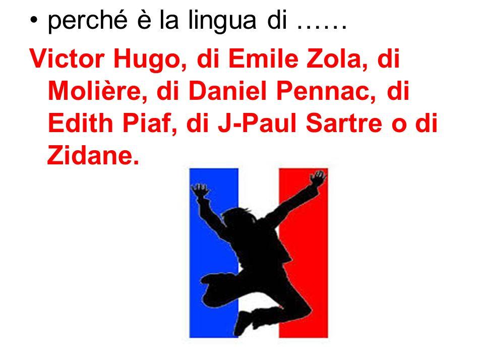 perché è la lingua di …… Victor Hugo, di Emile Zola, di Molière, di Daniel Pennac, di Edith Piaf, di J-Paul Sartre o di Zidane.
