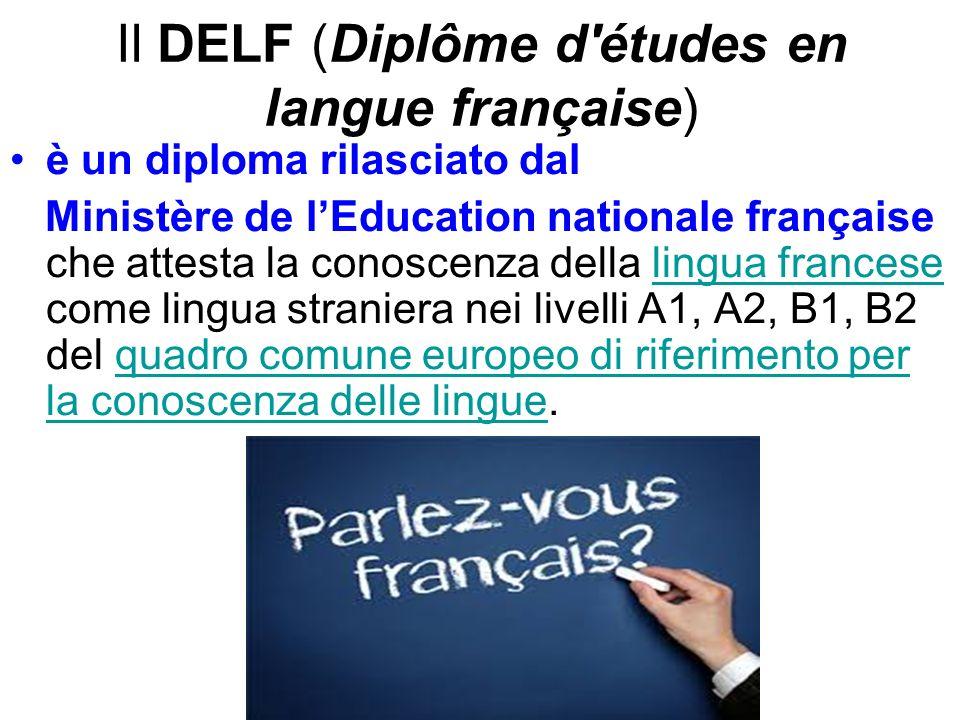 Il DELF (Diplôme d études en langue française) è un diploma rilasciato dal Ministère de l'Education nationale française che attesta la conoscenza della lingua francese come lingua straniera nei livelli A1, A2, B1, B2 del quadro comune europeo di riferimento per la conoscenza delle lingue.lingua francesequadro comune europeo di riferimento per la conoscenza delle lingue
