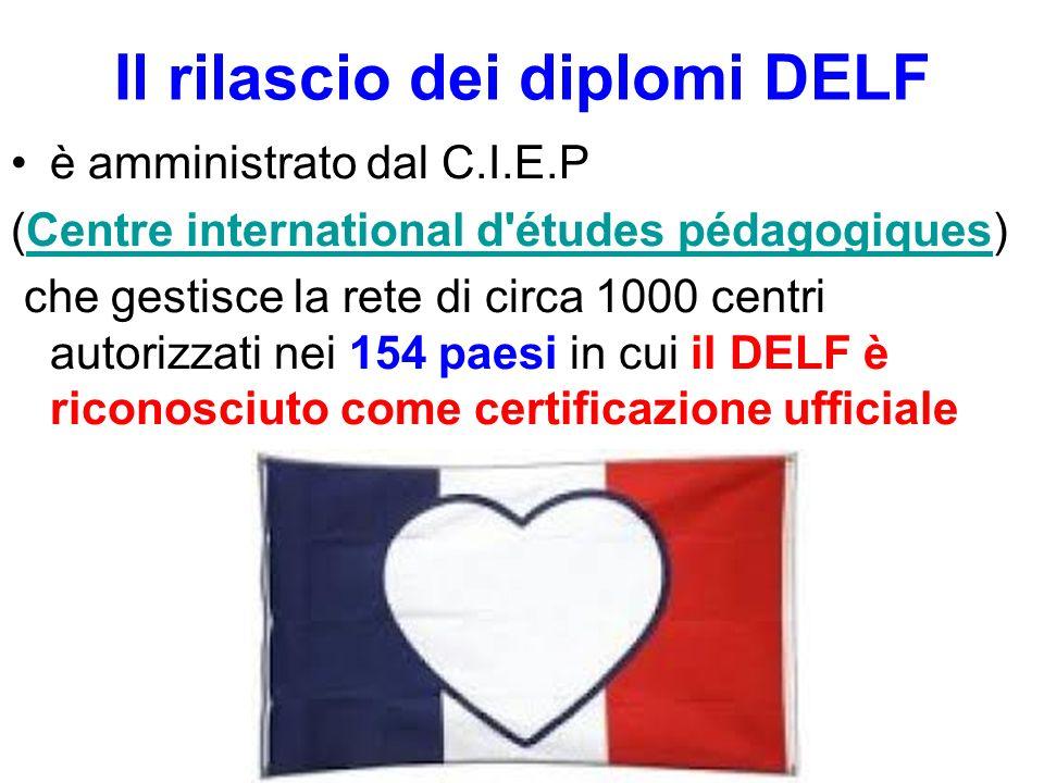 Il rilascio dei diplomi DELF è amministrato dal C.I.E.P (Centre international d études pédagogiques)Centre international d études pédagogiques che gestisce la rete di circa 1000 centri autorizzati nei 154 paesi in cui il DELF è riconosciuto come certificazione ufficiale