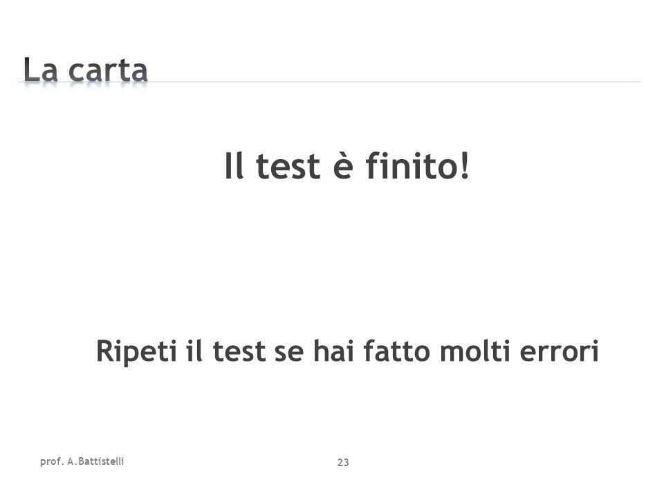 Il test è finito! Ripeti il test se hai fatto molti errori prof. A.Battistelli 23