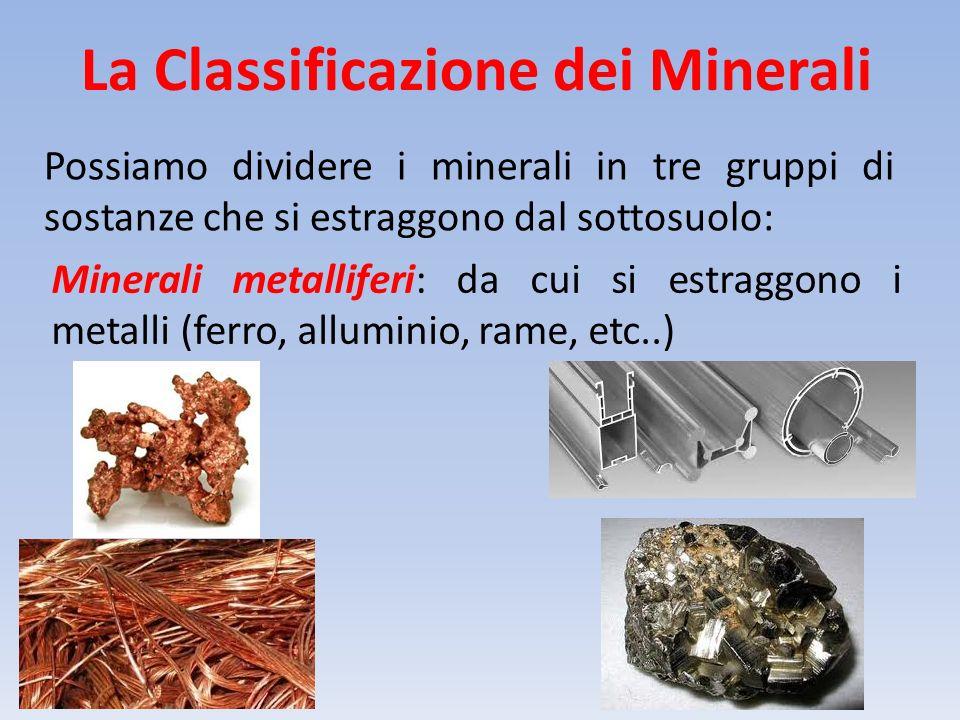 La Classificazione dei Minerali Possiamo dividere i minerali in tre gruppi di sostanze che si estraggono dal sottosuolo: Minerali metalliferi: da cui