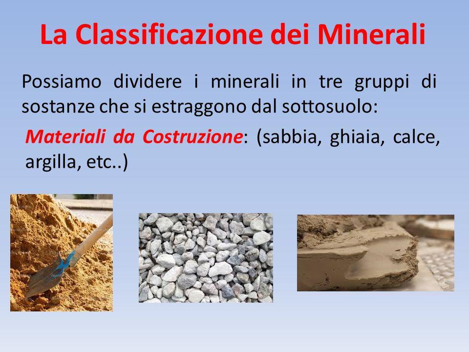 La Classificazione dei Minerali Possiamo dividere i minerali in tre gruppi di sostanze che si estraggono dal sottosuolo: Materiali da Costruzione: (sa
