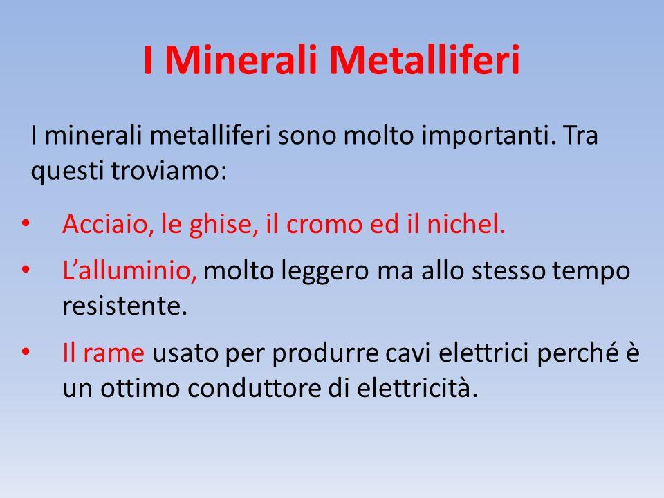 I Minerali Metalliferi I minerali metalliferi sono molto importanti. Tra questi troviamo: Acciaio, le ghise, il cromo ed il nichel. L'alluminio, molto