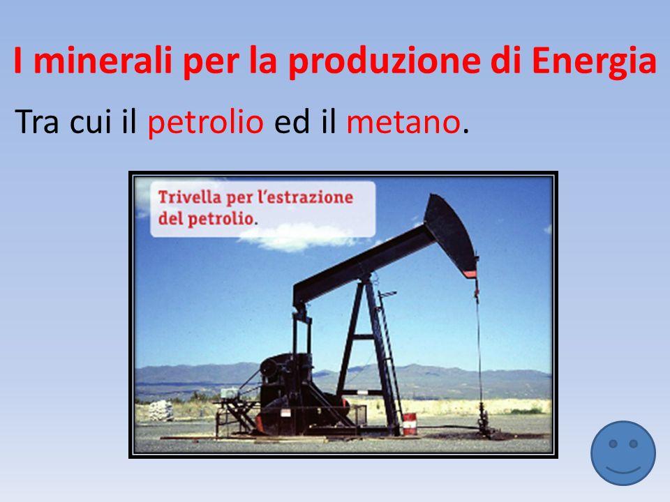 I minerali per la produzione di Energia Tra cui il petrolio ed il metano.