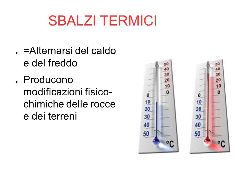 SBALZI TERMICI ● =Alternarsi del caldo e del freddo ● Producono modificazioni fisico- chimiche delle rocce e dei terreni