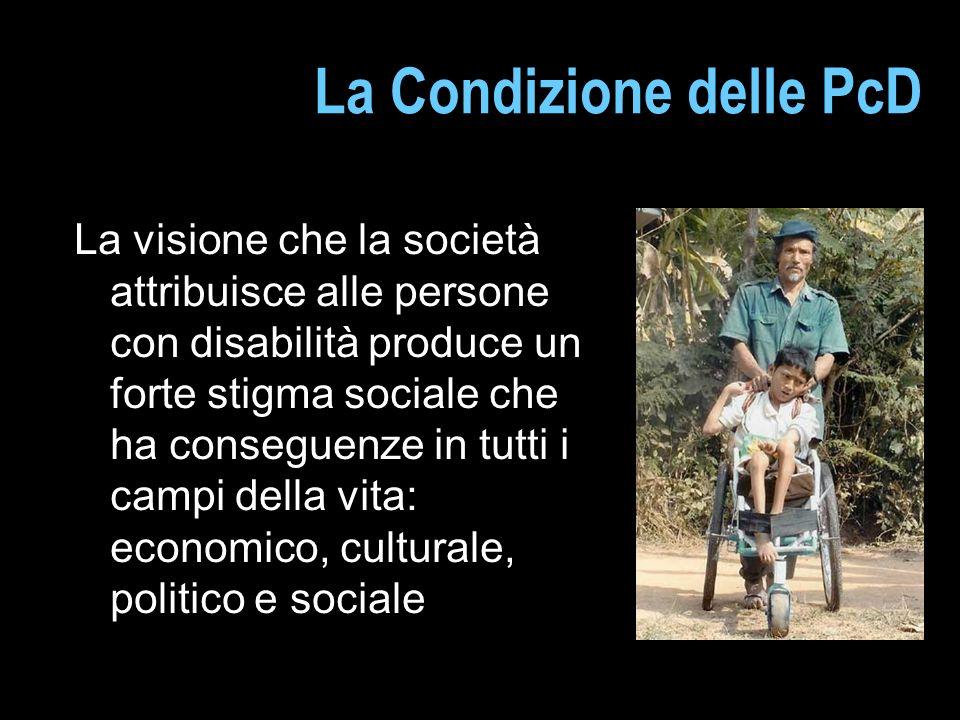 La Condizione delle PcD La visione che la società attribuisce alle persone con disabilità produce un forte stigma sociale che ha conseguenze in tutti i campi della vita: economico, culturale, politico e sociale