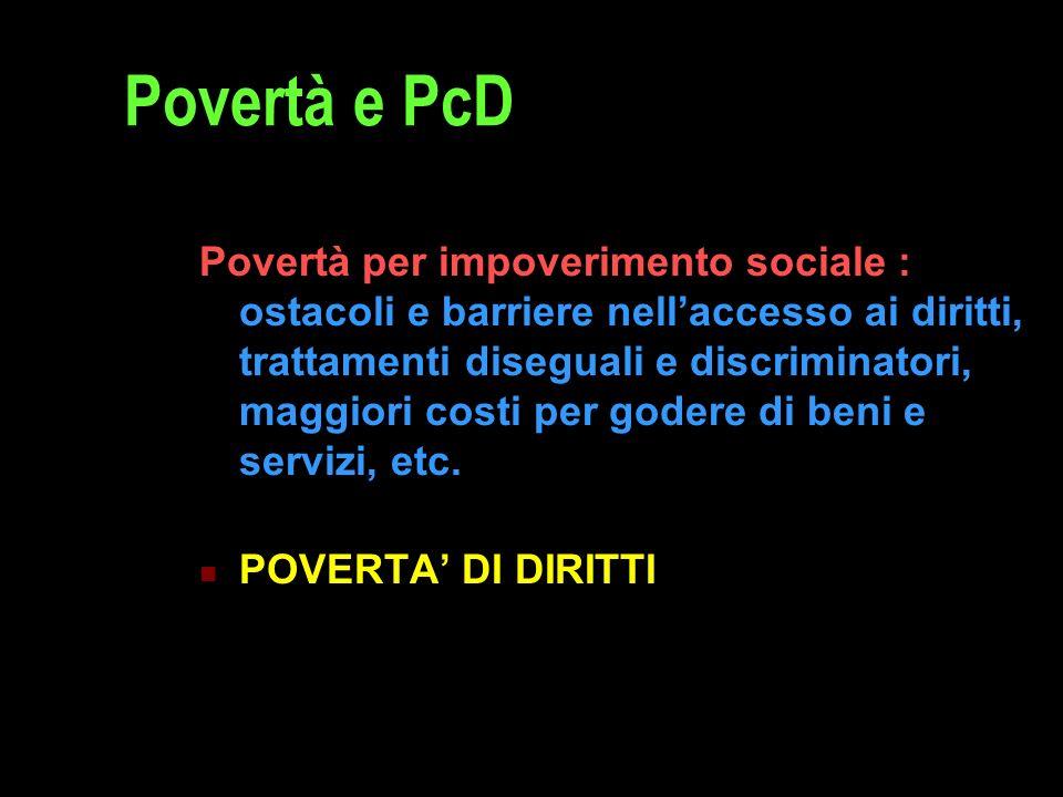 Povertà e PcD Povertà per impoverimento sociale : ostacoli e barriere nell'accesso ai diritti, trattamenti diseguali e discriminatori, maggiori costi per godere di beni e servizi, etc.