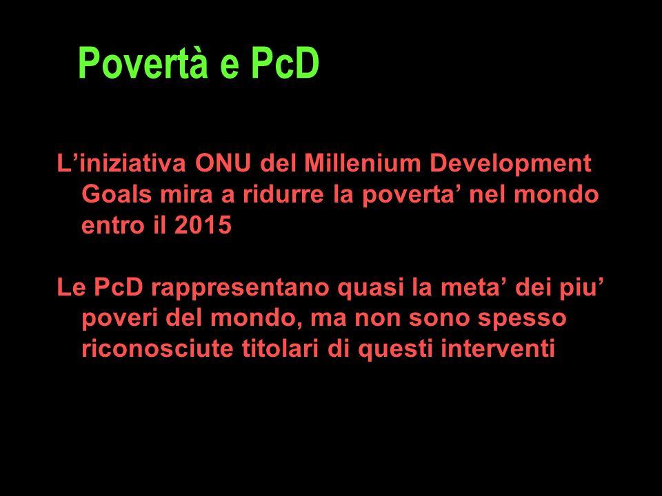 Povertà e PcD L'iniziativa ONU del Millenium Development Goals mira a ridurre la poverta' nel mondo entro il 2015 Le PcD rappresentano quasi la meta' dei piu' poveri del mondo, ma non sono spesso riconosciute titolari di questi interventi