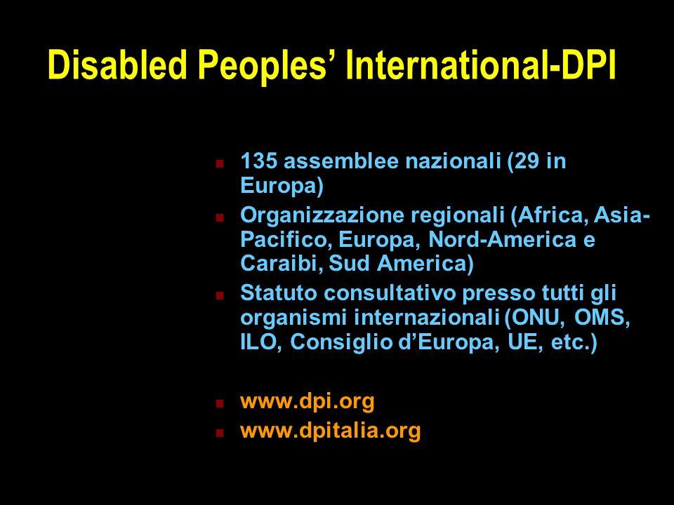 Disabled Peoples' International-DPI 135 assemblee nazionali (29 in Europa) Organizzazione regionali (Africa, Asia- Pacifico, Europa, Nord-America e Caraibi, Sud America) Statuto consultativo presso tutti gli organismi internazionali (ONU, OMS, ILO, Consiglio d'Europa, UE, etc.) www.dpi.org www.dpitalia.org