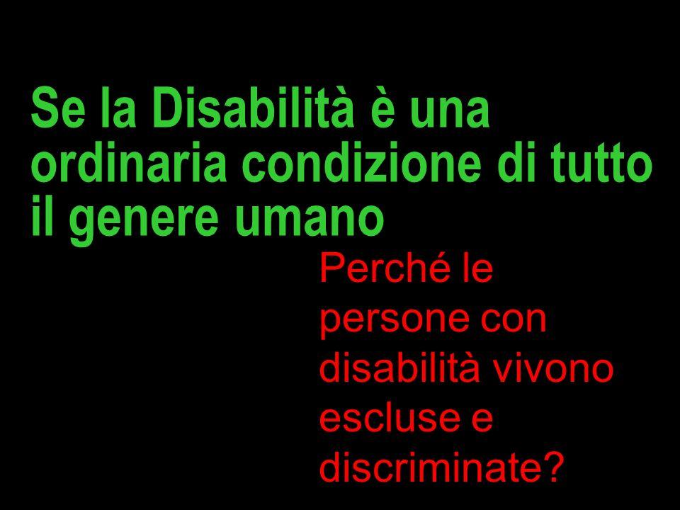 Se la Disabilità è una ordinaria condizione di tutto il genere umano Perché le persone con disabilità vivono escluse e discriminate