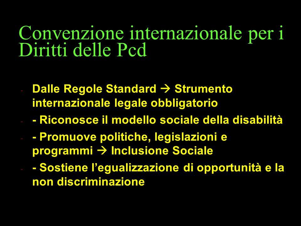 Convenzione internazionale per i Diritti delle Pcd - Dalle Regole Standard  Strumento internazionale legale obbligatorio - - Riconosce il modello sociale della disabilità - - Promuove politiche, legislazioni e programmi  Inclusione Sociale - - Sostiene l'egualizzazione di opportunità e la non discriminazione