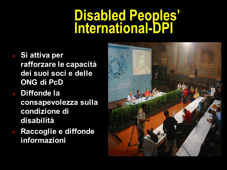 Disabled Peoples' International-DPI Si attiva per rafforzare le capacità dei suoi soci e delle ONG di PcD Diffonde la consapevolezza sulla condizione di disabilità Raccoglie e diffonde informazioni