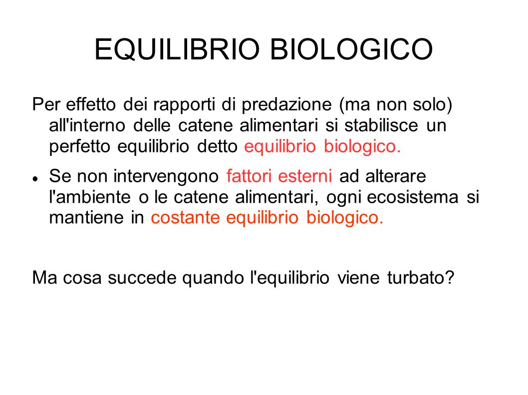 EQUILIBRIO BIOLOGICO Per effetto dei rapporti di predazione (ma non solo) all interno delle catene alimentari si stabilisce un perfetto equilibrio detto equilibrio biologico.