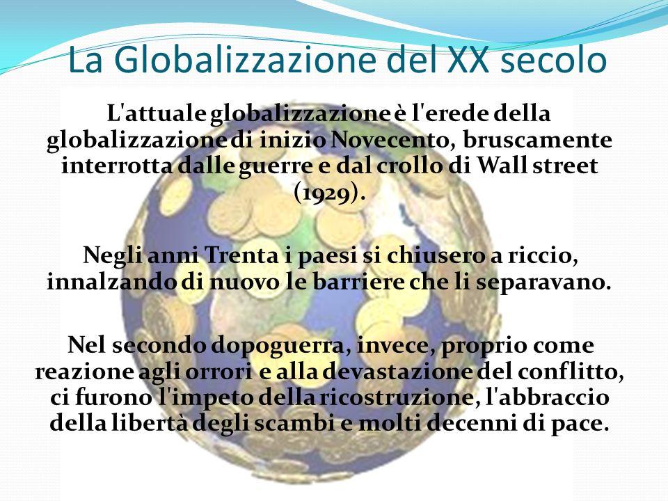 La Globalizzazione del XX secolo L'attuale globalizzazione è l'erede della globalizzazione di inizio Novecento, bruscamente interrotta dalle guerre e