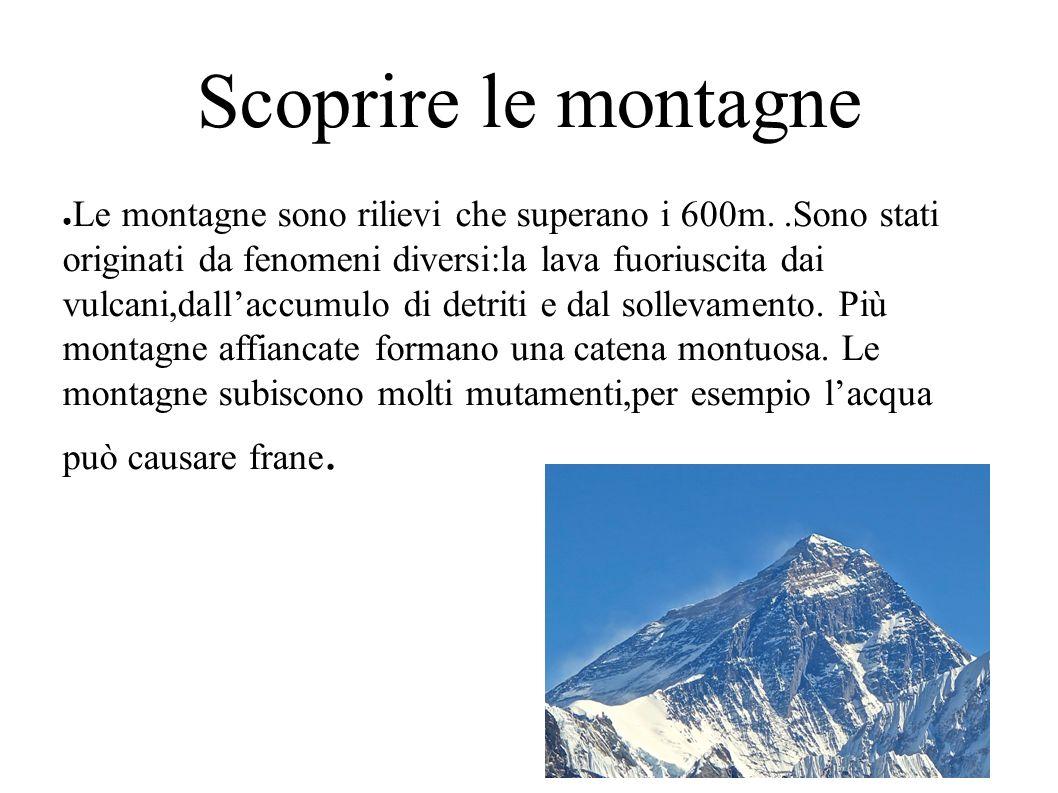 Scoprire le montagne ● Le montagne sono rilievi che superano i 600m..Sono stati originati da fenomeni diversi:la lava fuoriuscita dai vulcani,dall'accumulo di detriti e dal sollevamento.