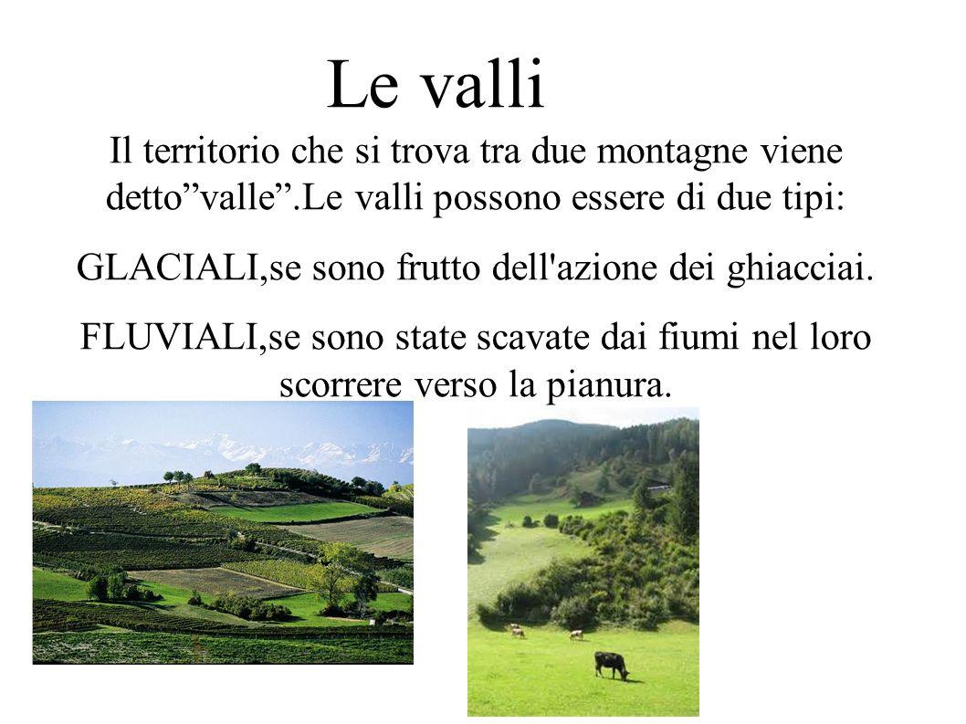 Le valli Il territorio che si trova tra due montagne viene detto valle .Le valli possono essere di due tipi: GLACIALI,se sono frutto dell azione dei ghiacciai.