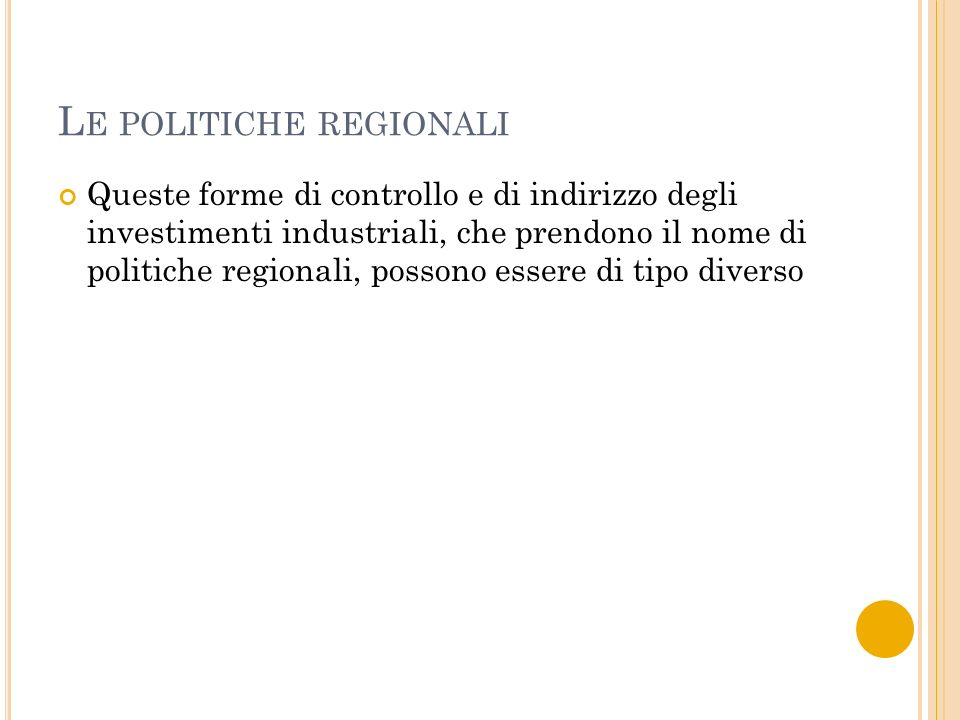 L E POLITICHE REGIONALI Queste forme di controllo e di indirizzo degli investimenti industriali, che prendono il nome di politiche regionali, possono essere di tipo diverso