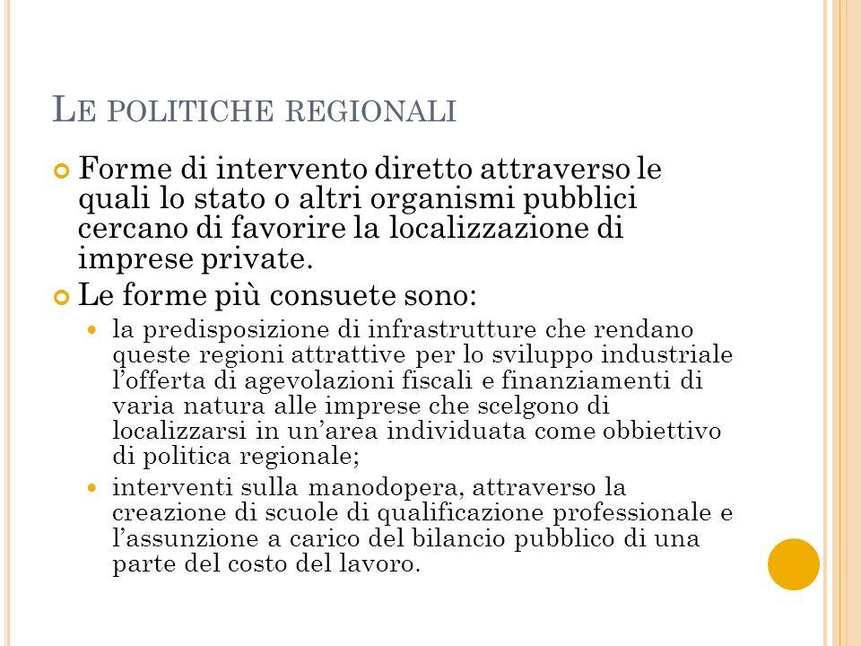 L E POLITICHE REGIONALI Forme di intervento diretto attraverso le quali lo stato o altri organismi pubblici cercano di favorire la localizzazione di imprese private.