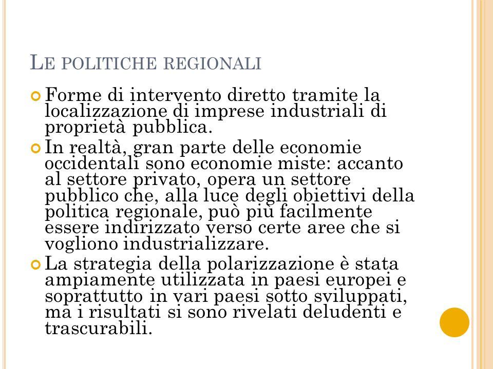 L E POLITICHE REGIONALI Forme di intervento diretto tramite la localizzazione di imprese industriali di proprietà pubblica.