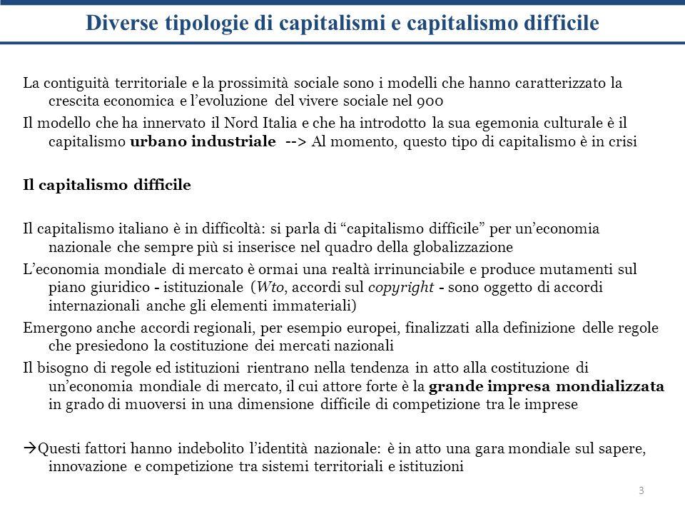Diverse tipologie di capitalismi e capitalismo difficile 3 La contiguità territoriale e la prossimità sociale sono i modelli che hanno caratterizzato la crescita economica e l'evoluzione del vivere sociale nel 900 Il modello che ha innervato il Nord Italia e che ha introdotto la sua egemonia culturale è il capitalismo urbano industriale --> Al momento, questo tipo di capitalismo è in crisi Il capitalismo difficile Il capitalismo italiano è in difficoltà: si parla di capitalismo difficile per un'economia nazionale che sempre più si inserisce nel quadro della globalizzazione L'economia mondiale di mercato è ormai una realtà irrinunciabile e produce mutamenti sul piano giuridico - istituzionale (Wto, accordi sul copyright - sono oggetto di accordi internazionali anche gli elementi immateriali) Emergono anche accordi regionali, per esempio europei, finalizzati alla definizione delle regole che presiedono la costituzione dei mercati nazionali Il bisogno di regole ed istituzioni rientrano nella tendenza in atto alla costituzione di un'economia mondiale di mercato, il cui attore forte è la grande impresa mondializzata in grado di muoversi in una dimensione difficile di competizione tra le imprese  Questi fattori hanno indebolito l'identità nazionale: è in atto una gara mondiale sul sapere, innovazione e competizione tra sistemi territoriali e istituzioni