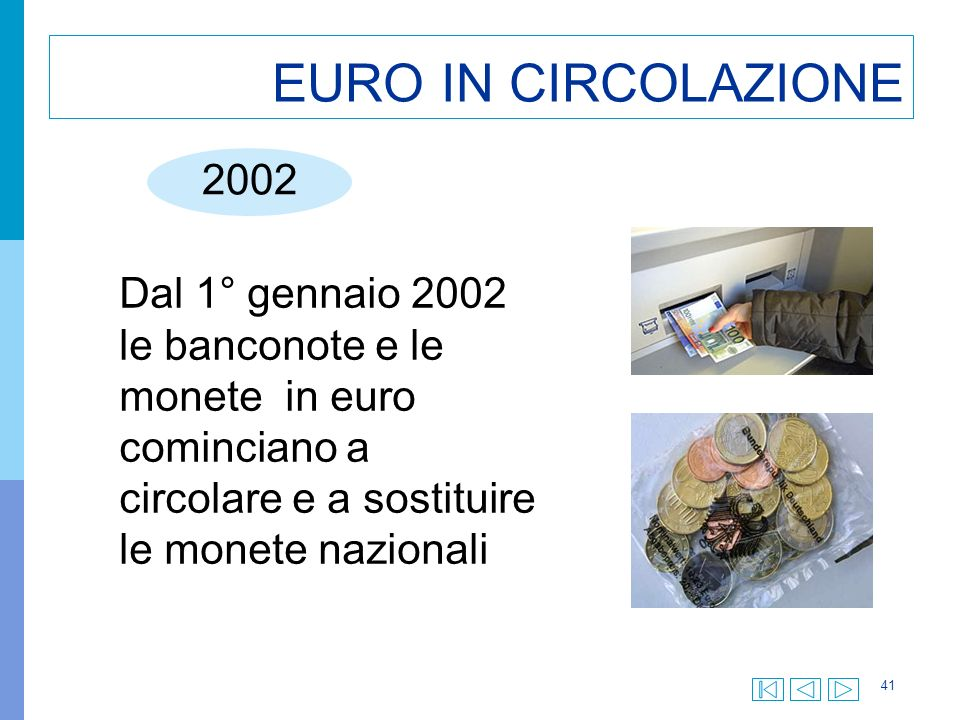 41 EURO IN CIRCOLAZIONE 2002 Dal 1° gennaio 2002 le banconote e le monete in euro cominciano a circolare e a sostituire le monete nazionali