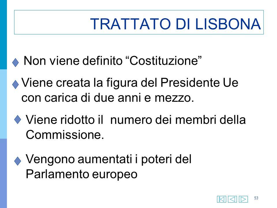 53 TRATTATO DI LISBONA Non viene definito Costituzione Viene creata la figura del Presidente Ue con carica di due anni e mezzo.