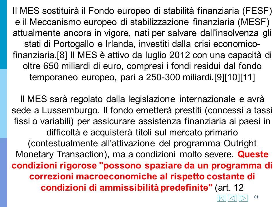 61 Il MES sostituirà il Fondo europeo di stabilità finanziaria (FESF) e il Meccanismo europeo di stabilizzazione finanziaria (MESF) attualmente ancora in vigore, nati per salvare dall insolvenza gli stati di Portogallo e Irlanda, investiti dalla crisi economico- finanziaria.[8] Il MES è attivo da luglio 2012 con una capacità di oltre 650 miliardi di euro, compresi i fondi residui dal fondo temporaneo europeo, pari a 250-300 miliardi.[9][10][11] Il MES sarà regolato dalla legislazione internazionale e avrà sede a Lussemburgo.