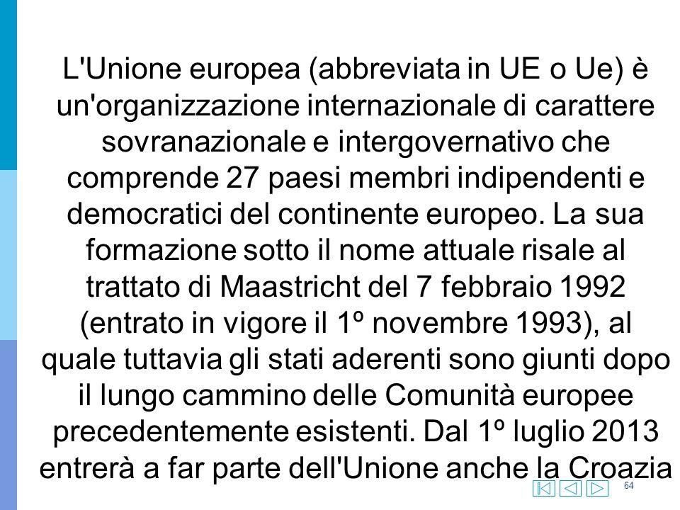 64 L Unione europea (abbreviata in UE o Ue) è un organizzazione internazionale di carattere sovranazionale e intergovernativo che comprende 27 paesi membri indipendenti e democratici del continente europeo.