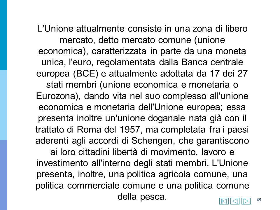 65 L Unione attualmente consiste in una zona di libero mercato, detto mercato comune (unione economica), caratterizzata in parte da una moneta unica, l euro, regolamentata dalla Banca centrale europea (BCE) e attualmente adottata da 17 dei 27 stati membri (unione economica e monetaria o Eurozona), dando vita nel suo complesso all unione economica e monetaria dell Unione europea; essa presenta inoltre un unione doganale nata già con il trattato di Roma del 1957, ma completata fra i paesi aderenti agli accordi di Schengen, che garantiscono ai loro cittadini libertà di movimento, lavoro e investimento all interno degli stati membri.