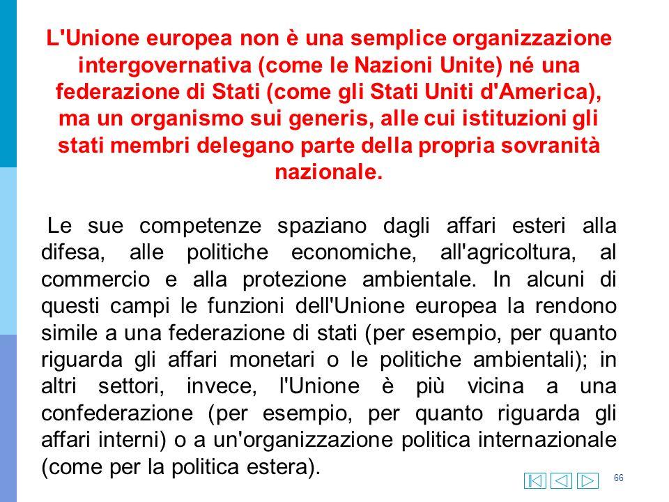 66 L Unione europea non è una semplice organizzazione intergovernativa (come le Nazioni Unite) né una federazione di Stati (come gli Stati Uniti d America), ma un organismo sui generis, alle cui istituzioni gli stati membri delegano parte della propria sovranità nazionale.