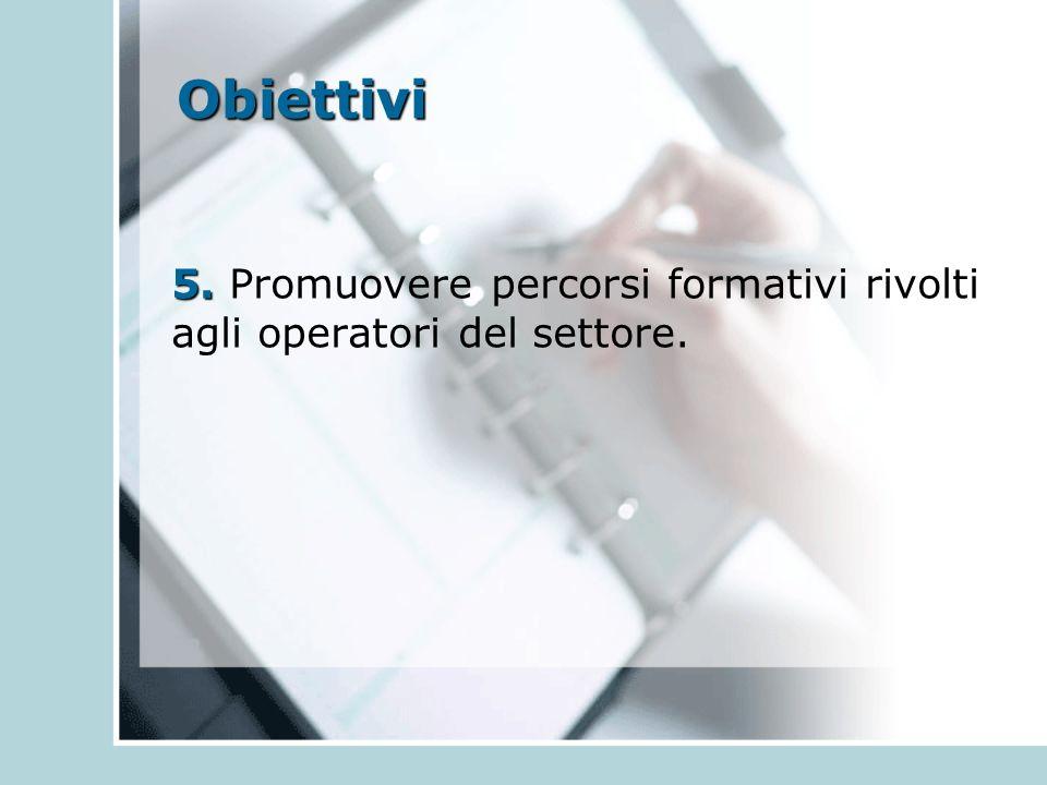 Obiettivi 5. 5. Promuovere percorsi formativi rivolti agli operatori del settore.