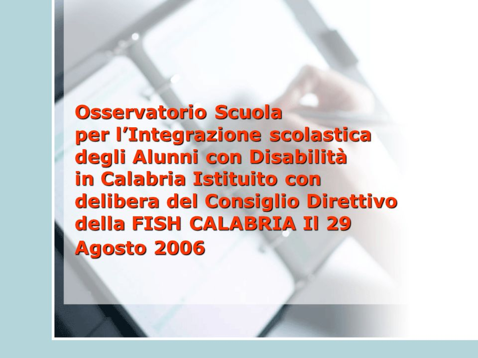 Osservatorio Scuola per l'Integrazione scolastica degli Alunni con Disabilità in Calabria Istituito con delibera del Consiglio Direttivo della FISH CALABRIA Il 29 Agosto 2006