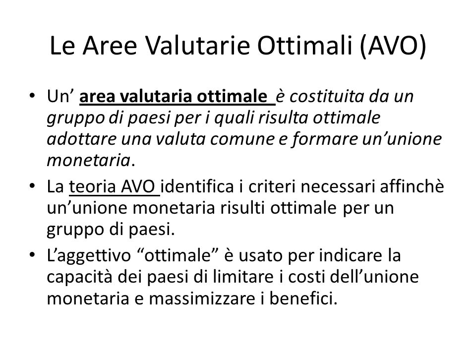 Le Aree Valutarie Ottimali (AVO) Un' area valutaria ottimale è costituita da un gruppo di paesi per i quali risulta ottimale adottare una valuta comun