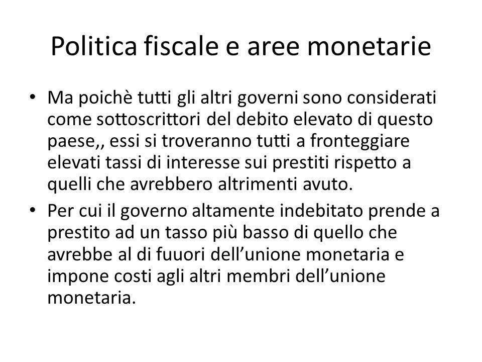 Politica fiscale e aree monetarie Ma poichè tutti gli altri governi sono considerati come sottoscrittori del debito elevato di questo paese,, essi si