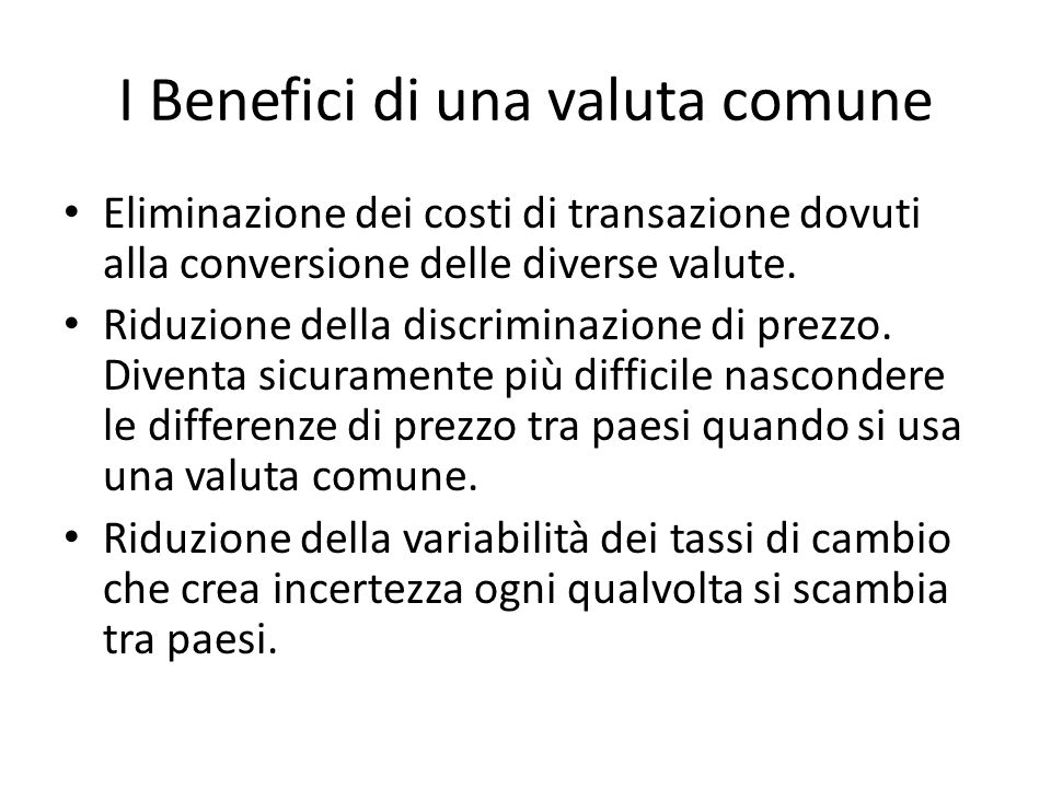 I Benefici di una valuta comune Eliminazione dei costi di transazione dovuti alla conversione delle diverse valute. Riduzione della discriminazione di