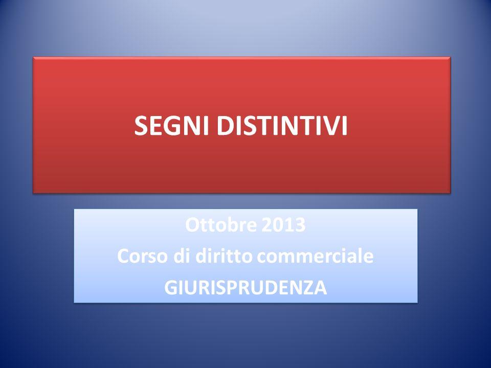SEGNI DISTINTIVI Ottobre 2013 Corso di diritto commerciale GIURISPRUDENZA Ottobre 2013 Corso di diritto commerciale GIURISPRUDENZA