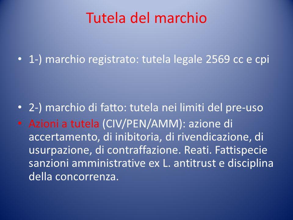 Tutela del marchio 1-) marchio registrato: tutela legale 2569 cc e cpi 2-) marchio di fatto: tutela nei limiti del pre-uso Azioni a tutela (CIV/PEN/AMM): azione di accertamento, di inibitoria, di rivendicazione, di usurpazione, di contraffazione.